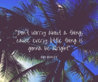 """Don't worry about a thing,'cause every little thing is gonna be alright"""