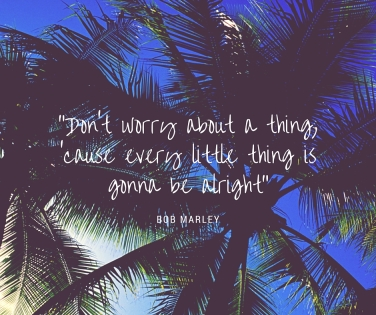 """""""Don't worry about a thing,'cause every little thing is gonna be alright"""""""